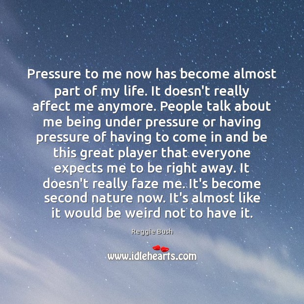Pressure to me now has become almost part of my life. It Image