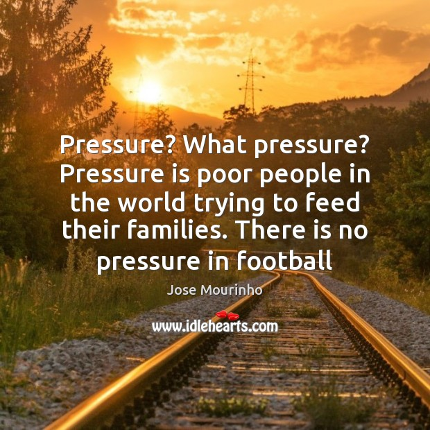 Jose Mourinho Picture Quote image saying: Pressure? What pressure? Pressure is poor people in the world trying to