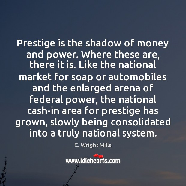Prestige is the shadow of money and power. Where these are, there C. Wright Mills Picture Quote