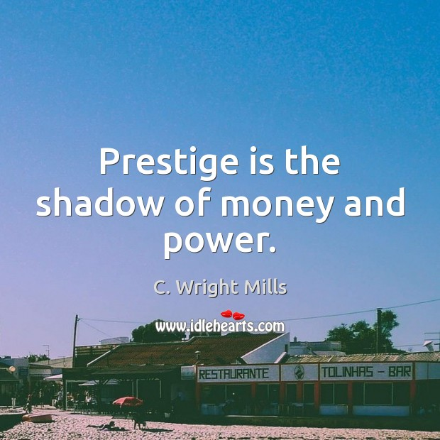 Prestige is the shadow of money and power. C. Wright Mills Picture Quote