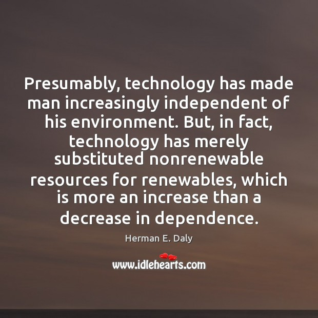 Presumably, technology has made man increasingly independent of his environment. But, in Herman E. Daly Picture Quote