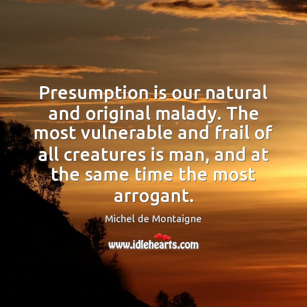 Image, Presumption is our natural and original malady. The most vulnerable and frail