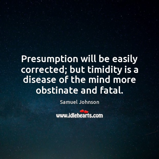 Image, Presumption will be easily corrected; but timidity is a disease of the