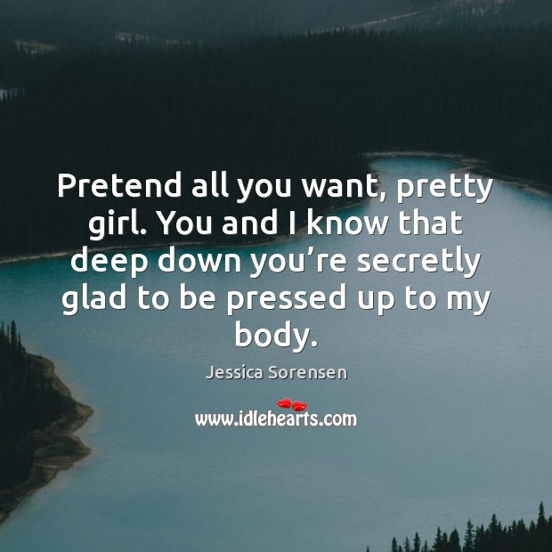 Pretend all you want, pretty girl. You and I know that deep Jessica Sorensen Picture Quote