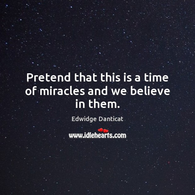 Pretend that this is a time of miracles and we believe in them. Edwidge Danticat Picture Quote
