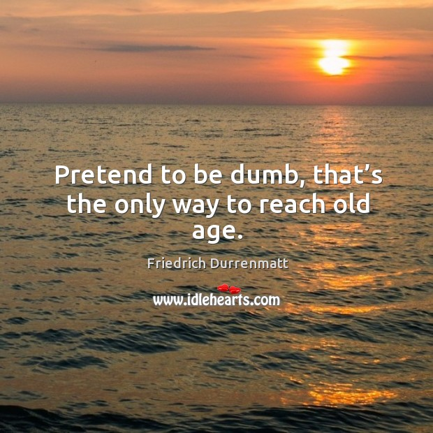 Pretend to be dumb, that's the only way to reach old age. Friedrich Durrenmatt Picture Quote