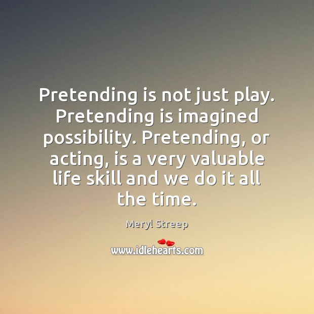 Pretending is not just play. Pretending is imagined possibility. Pretending, or acting, Meryl Streep Picture Quote