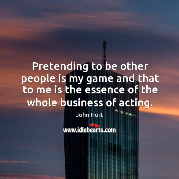 Image, Pretending to be other people is my game and that to me is the essence of the whole business of acting.