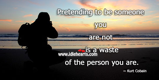 Pretending To Be Someone Is Waste.
