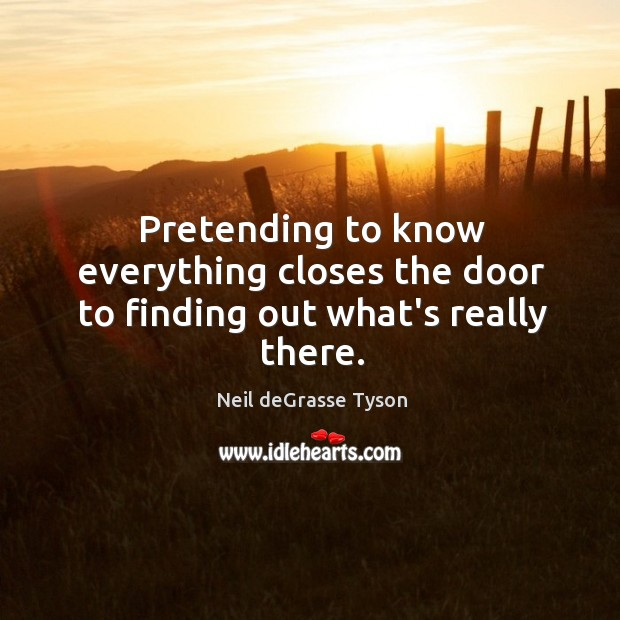 Pretending to know everything closes the door to finding out what's really there. Image
