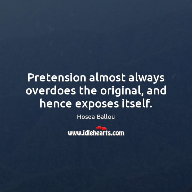 Image, Pretension almost always overdoes the original, and hence exposes itself.