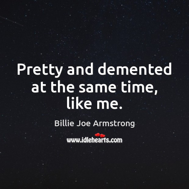Pretty and demented at the same time, like me. Billie Joe Armstrong Picture Quote