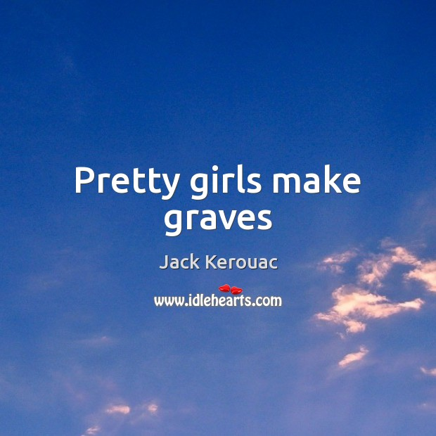 Pretty girls make graves Jack Kerouac Picture Quote