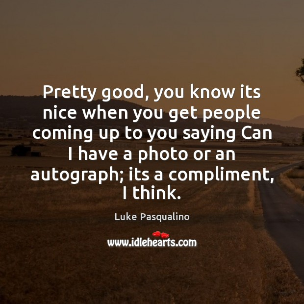 Pretty good, you know its nice when you get people coming up Image