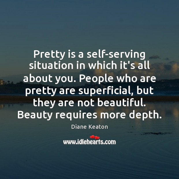 Pretty is a self-serving situation in which it's all about you. People Diane Keaton Picture Quote