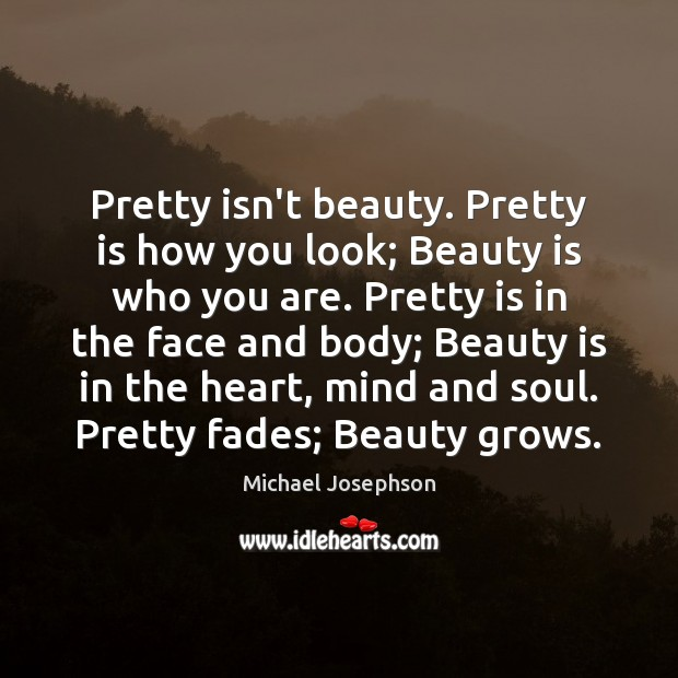 Pretty isn't beauty. Pretty is how you look; Beauty is who you Michael Josephson Picture Quote