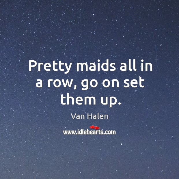 Pretty maids all in a row, go on set them up. Van Halen Picture Quote
