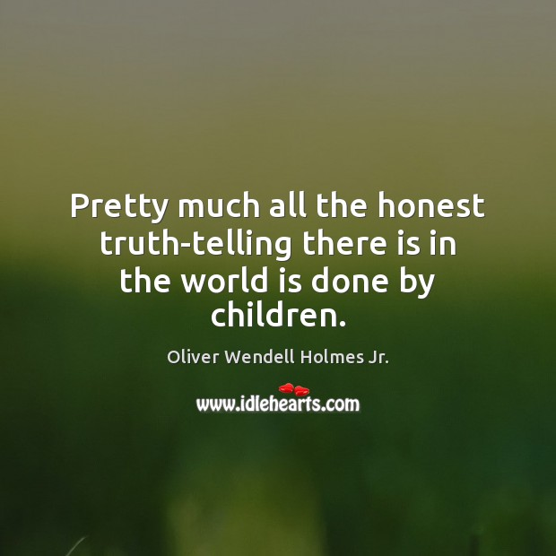Pretty much all the honest truth-telling there is in the world is done by children. Oliver Wendell Holmes Jr. Picture Quote