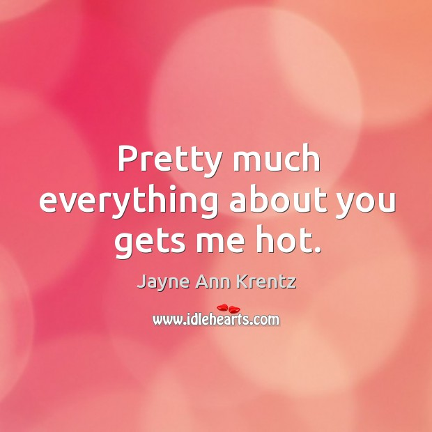 Pretty much everything about you gets me hot. Jayne Ann Krentz Picture Quote