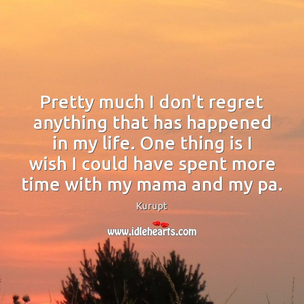 Pretty much I don't regret anything that has happened in my life. Image