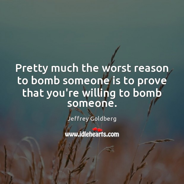 Pretty much the worst reason to bomb someone is to prove that Image