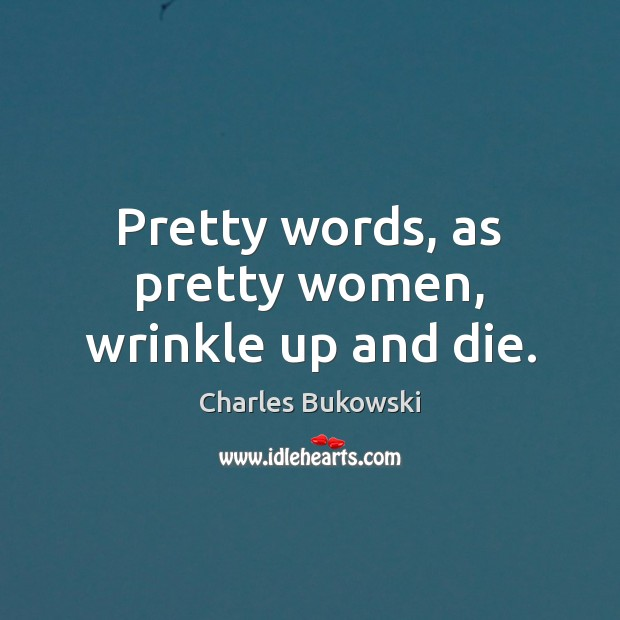 Pretty words, as pretty women, wrinkle up and die. Image