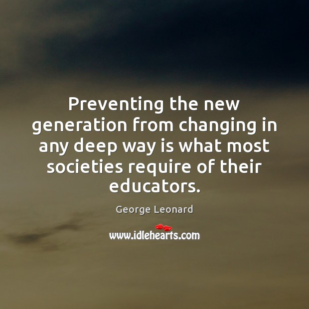 Preventing the new generation from changing in any deep way is what George Leonard Picture Quote