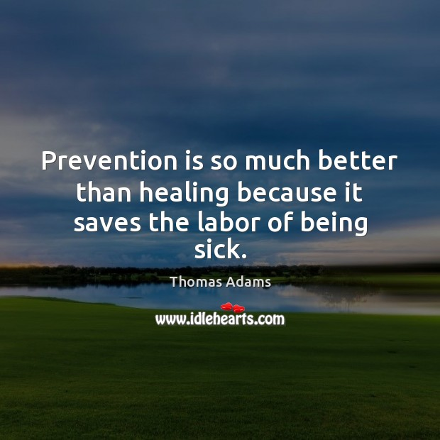 Image, Prevention is so much better than healing because it saves the labor of being sick.