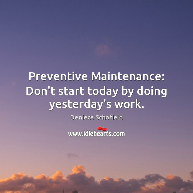 Preventive Maintenance: Don't start today by doing yesterday's work. Deniece Schofield Picture Quote
