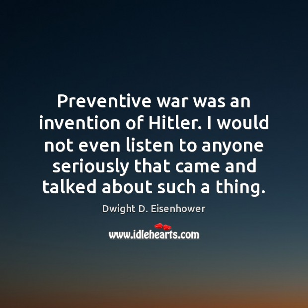Preventive war was an invention of Hitler. I would not even listen Dwight D. Eisenhower Picture Quote