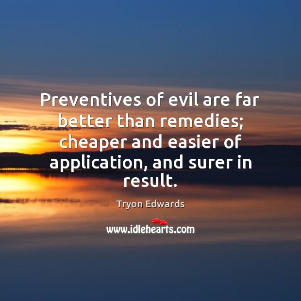 Preventives of evil are far better than remedies; cheaper and easier of Tryon Edwards Picture Quote