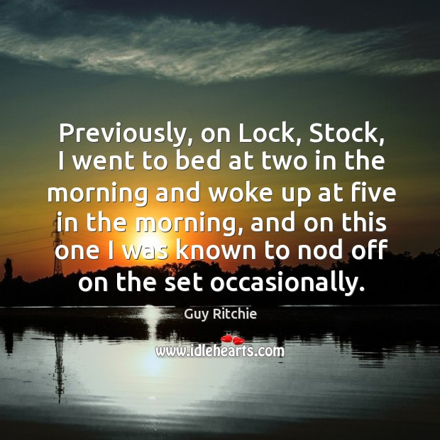 Previously, on lock, stock, I went to bed at two in the morning and woke up at five in the morning Image
