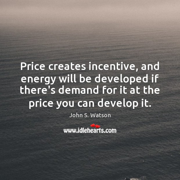 Image, Price creates incentive, and energy will be developed if there's demand for