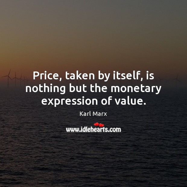 Image, Price, taken by itself, is nothing but the monetary expression of value.
