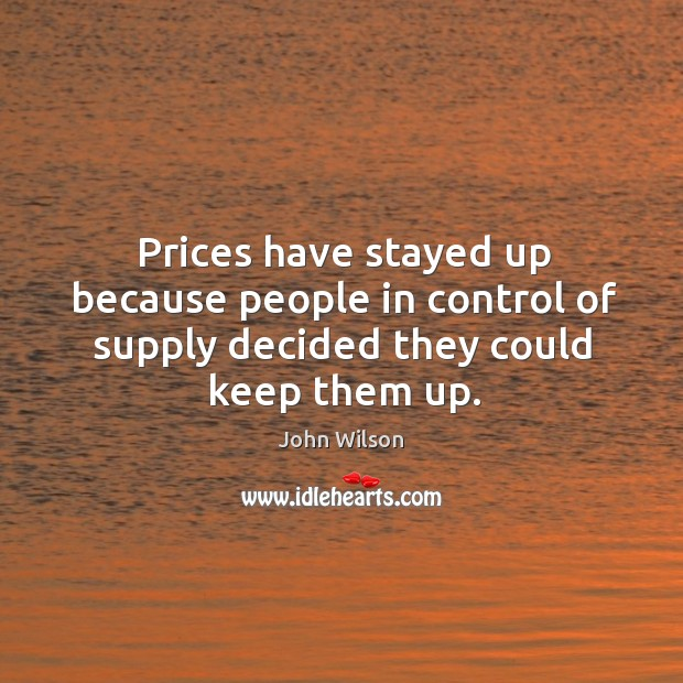 Prices have stayed up because people in control of supply decided they could keep them up. Image