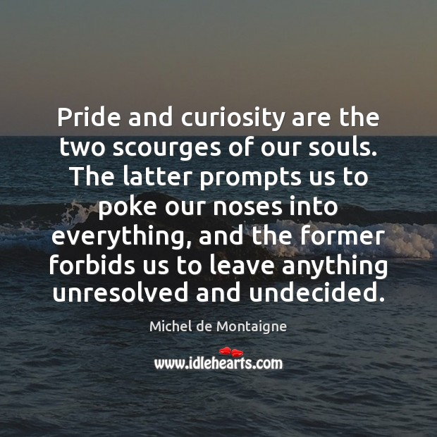 Image, Pride and curiosity are the two scourges of our souls. The latter