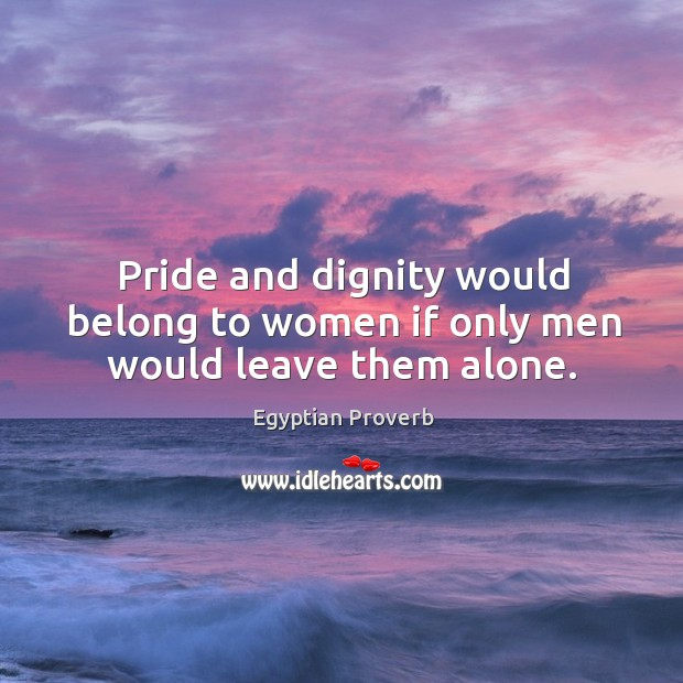 Pride and dignity would belong to women if only men would leave them alone. Egyptian Proverbs Image