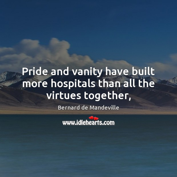 Image, Pride and vanity have built more hospitals than all the virtues together,