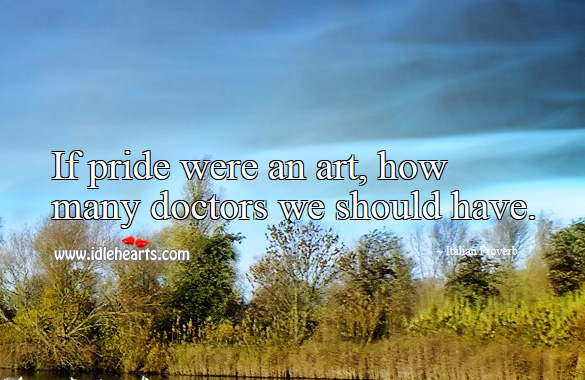 If pride were an art, how many doctors we should have. Italian Proverbs Image