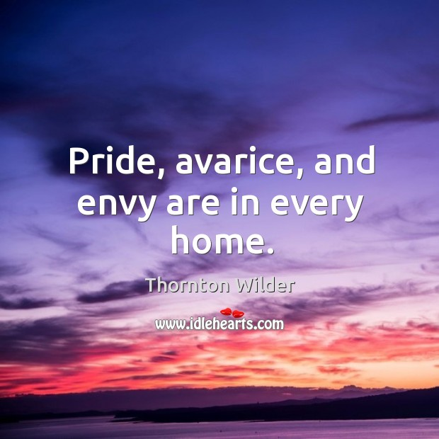 Pride, avarice, and envy are in every home. Image