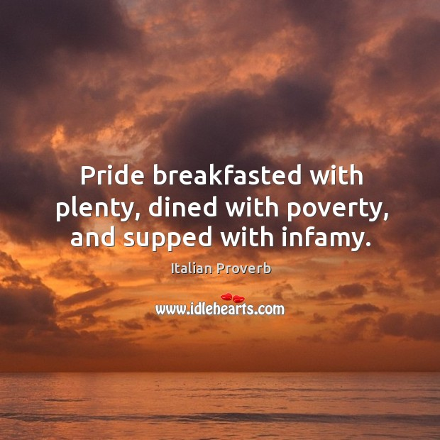 Image, Pride breakfasted with plenty, dined with poverty, and supped with infamy.