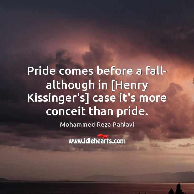 Pride comes before a fall- although in [Henry Kissinger's] case it's more Mohammed Reza Pahlavi Picture Quote