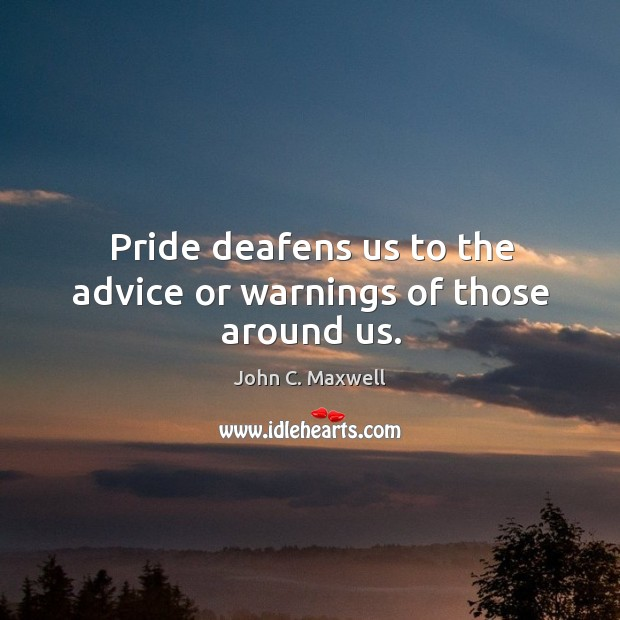 Image, Pride deafens us to the advice or warnings of those around us.