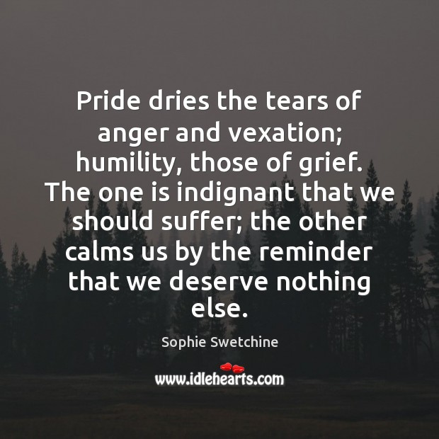 Pride dries the tears of anger and vexation; humility, those of grief. Sophie Swetchine Picture Quote