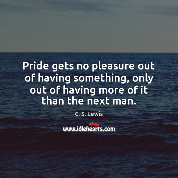 Pride gets no pleasure out of having something, only out of having Image