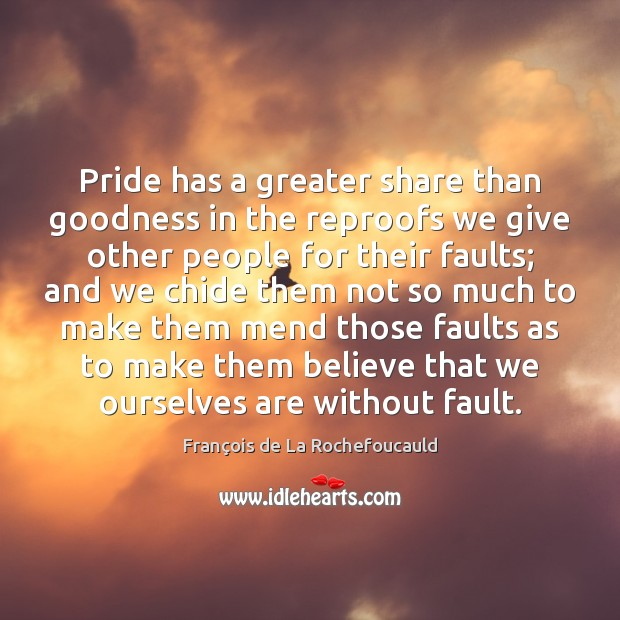 Pride has a greater share than goodness in the reproofs we give Image