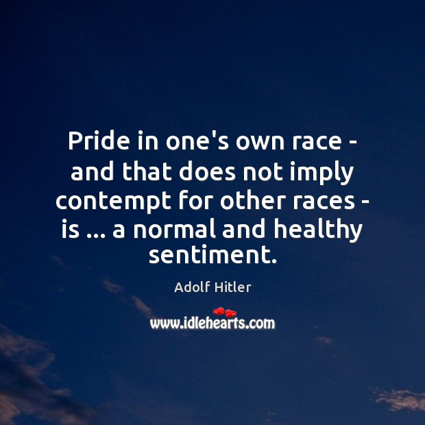 Pride in one's own race – and that does not imply contempt Adolf Hitler Picture Quote