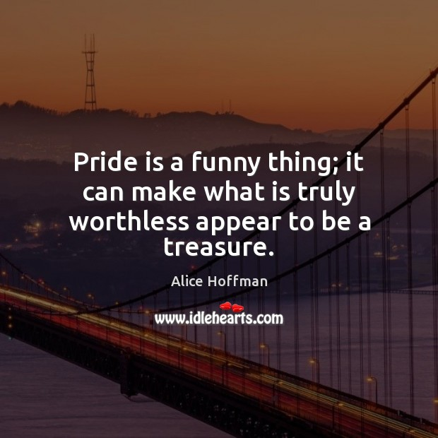 Image, Pride is a funny thing; it can make what is truly worthless appear to be a treasure.