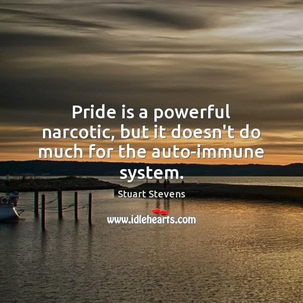 Pride is a powerful narcotic, but it doesn't do much for the auto-immune system. Image