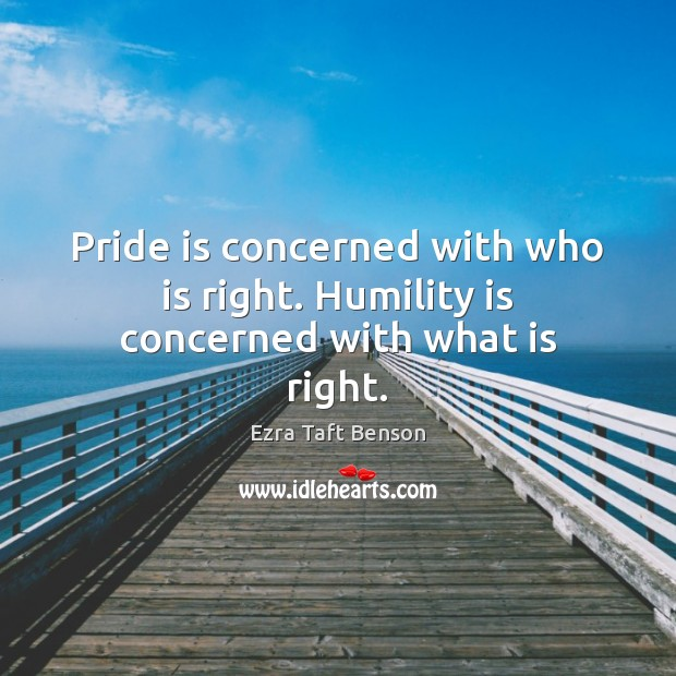 Image, Pride is concerned with who is right. Humility is concerned with what is right.